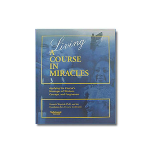 Living 'A Course in Miracles': Applying the Course's Messages of Wisdom, Courage and Forgiveness